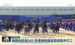 央视《新闻联播》:海南自贸港2021年度首批建设项目集中开工