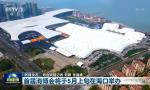 央视《新闻联播》:首届消博会将于5月上旬在海口举办