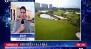 全球自贸连线:美媒看好海南前景 重点关注旅游康养市场