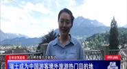 全球自贸连线:瑞士成为中国游客境外旅游热门目的地