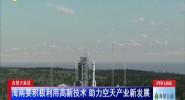 自贸大家谈:海南要积极利用高新技术 助力空天产业新发展