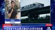 全球自貿連線:中國智能手機品牌占據42%全球市場份額