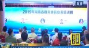 2019年海南省群眾體育業務培訓班開班 200余名學員參加