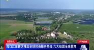 自贸快讯 海口江东新区推出全球投资服务热线 六大组团全球招商