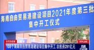 108个海南自由贸易港建设项目集中开工 总投资291亿元
