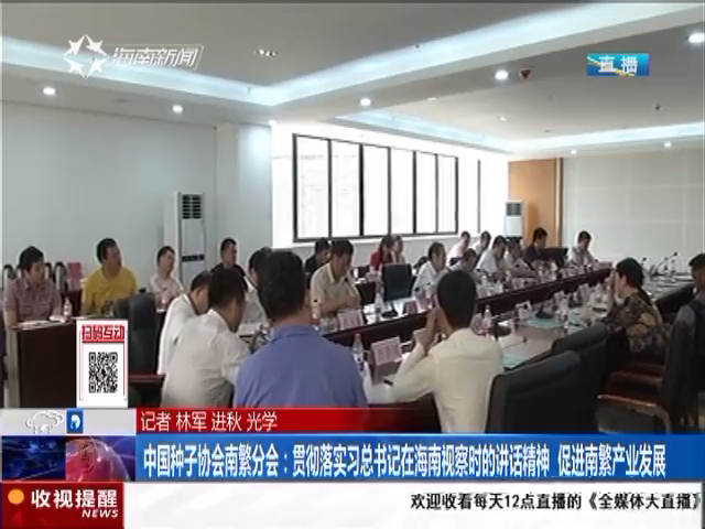 中国种子协会南繁分会:贯彻落实总书记在海南视察时的讲话精神 促进南繁产业发展