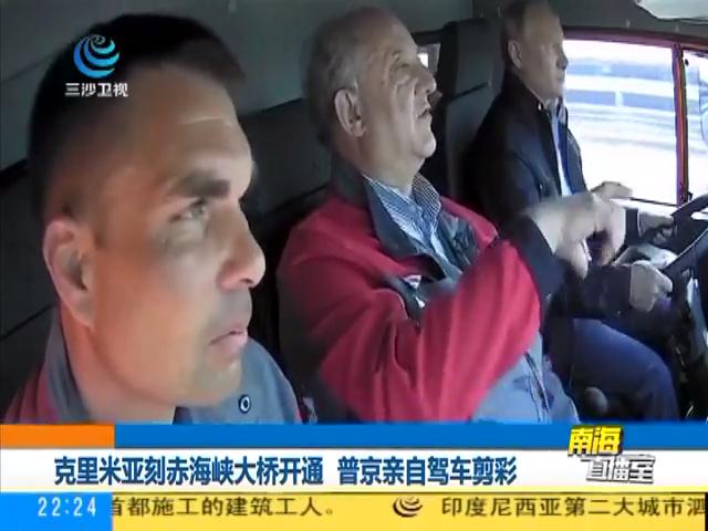 克里米亚刻赤海峡大桥开通 普京亲自驾车剪彩