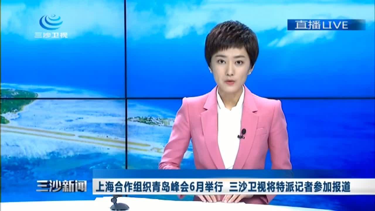 上海合作组织青岛峰会6月举行 三沙卫视将特派记者参加报道