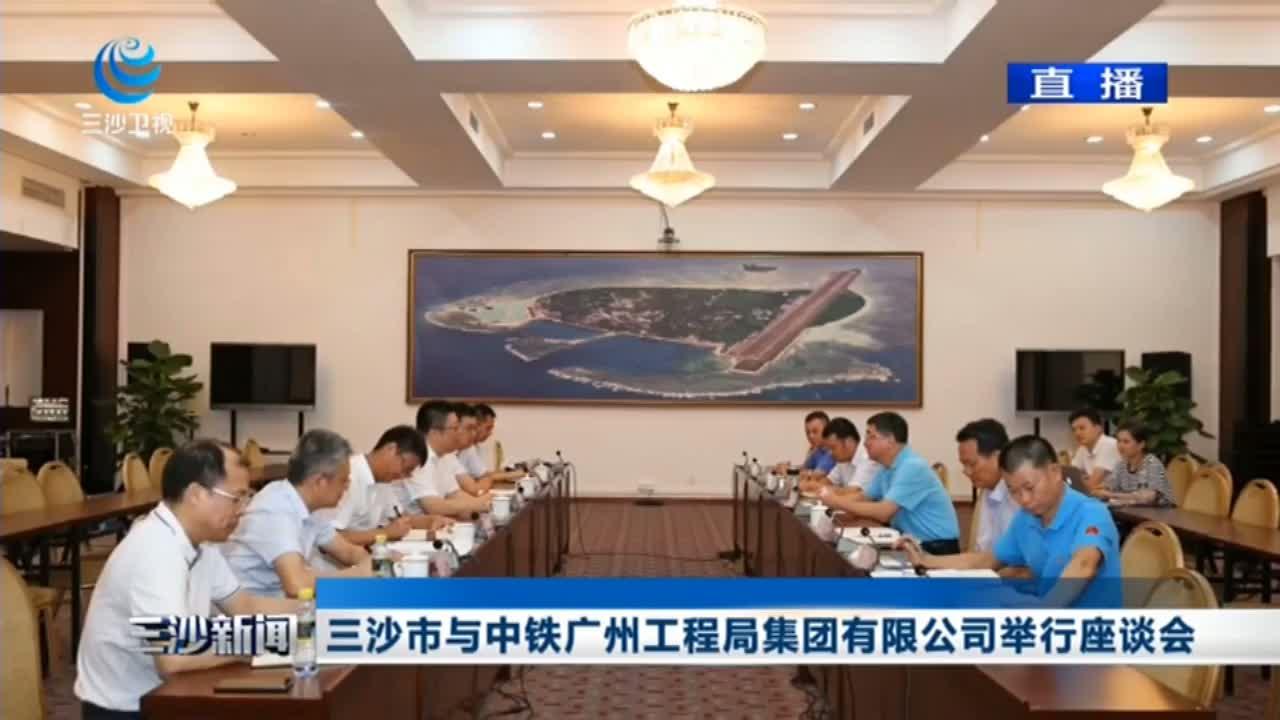 三沙市与中铁广州工程局集团有限公司举行座谈会