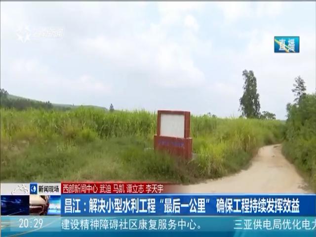 """昌江:解决小型水利工程""""最后一公里"""" 确保工程持续发挥效益"""