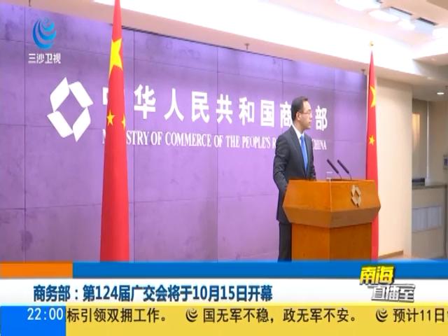 商务部:第124届广交会将于10月15日开幕
