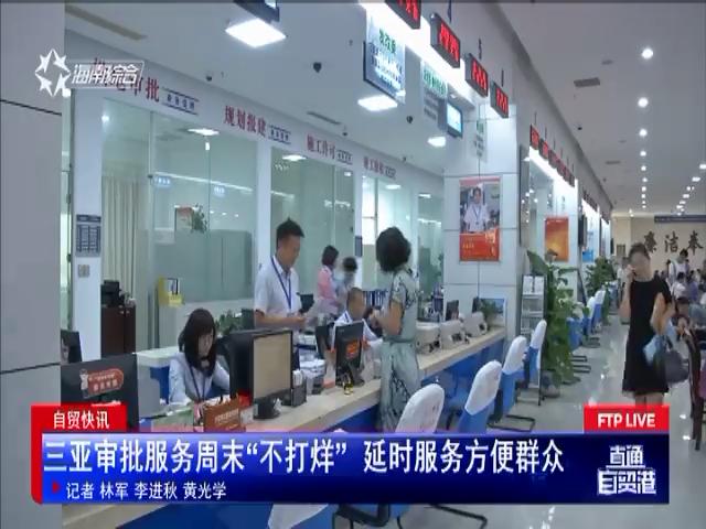 """自贸快讯:三亚审批服务周末""""不打烊"""" 延时服务方便群众"""