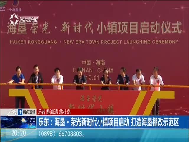 乐东:海垦·荣光新时代小镇项目启动 打造海垦棚改示范区