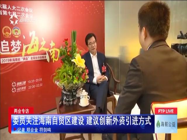 两会专访:委员关注海南自贸区建设 建议创新外资引进方式