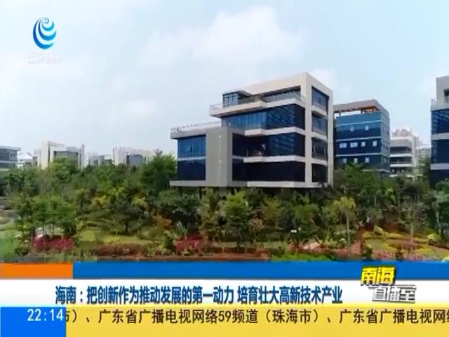 海南:把创新作为推动发展的第一动力 培育壮大高新技术产业
