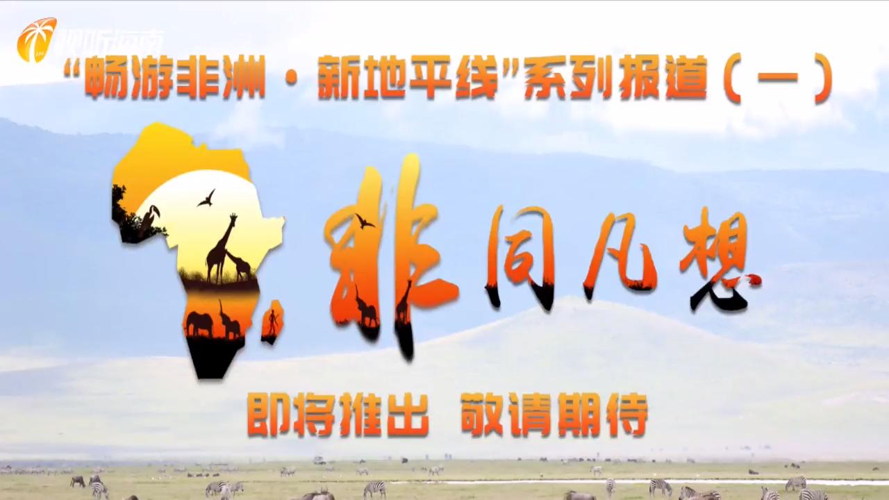 """""""非同凡想""""——视听海南即将推出""""畅游非洲·新地平线""""系列报道"""
