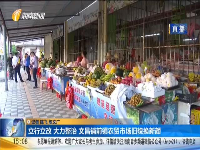 立行立改 大力整治 文昌铺前镇农贸市场旧貌换新颜