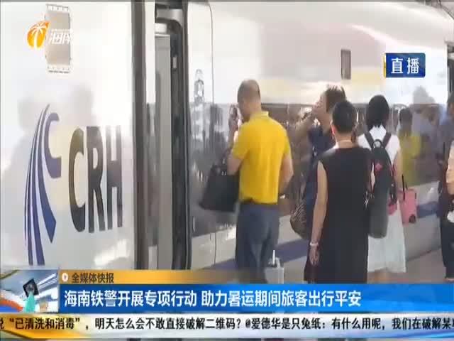 海南铁警开展专项行动 助力暑运期间旅客出行平安