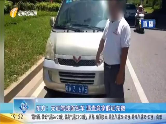 东方:无证驾驶面包车 遇查竟拿假证充数