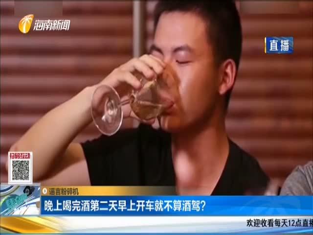 谣言粉碎机 晚上喝完酒第二天早上开车就不算酒驾?
