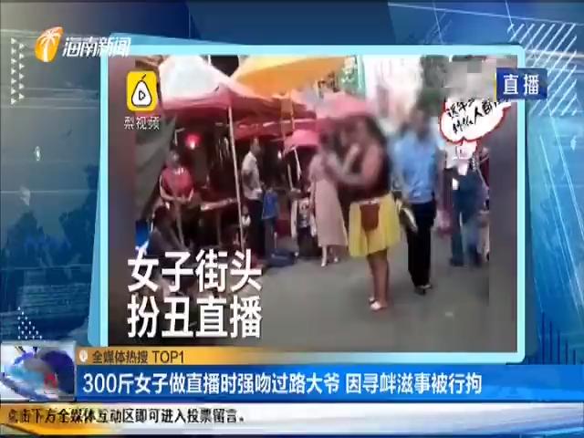 300斤女子做直播时强吻过路大爷 因寻衅滋事被行拘