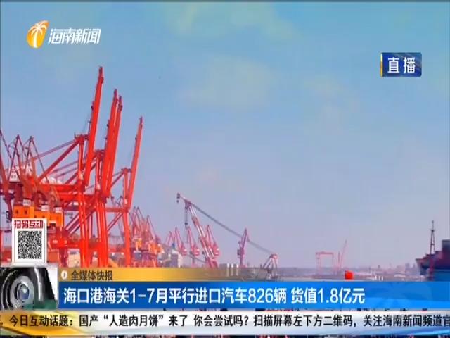 海口港海关1-7月平行进口汽车826辆 货值1.8亿元