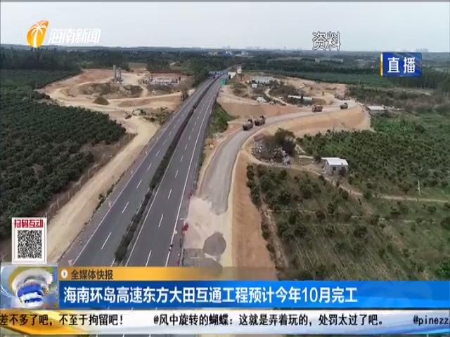 海南环岛高速东方大田互通工程预计今年10月完工