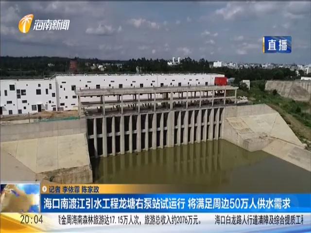 海口南渡江引水工程龙塘右泵站试运行 将满足周边50万人供水需求