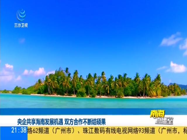 央企共享海南发展机遇 双方合作不断结硕果