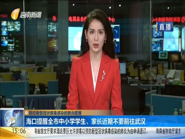 防控新型冠状病毒感染的肺炎疫情 海口提醒全市中小学学生、家长近期不要前往武汉