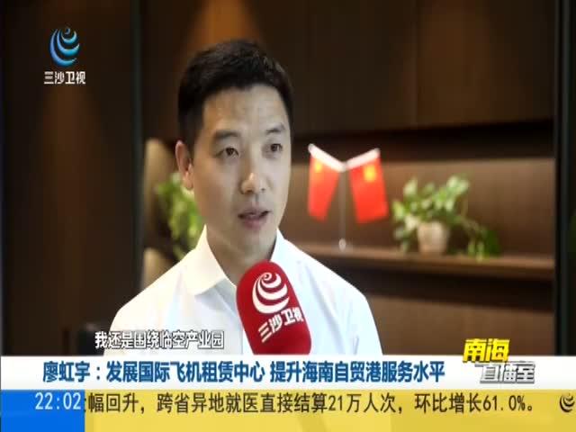 廖虹宇:发展国际飞机租赁中心 提升海南自贸港服务水平