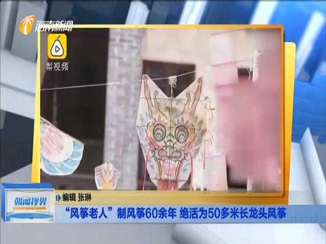 """""""風箏老人""""制風箏60余年 絕活為50多米長龍頭風箏"""