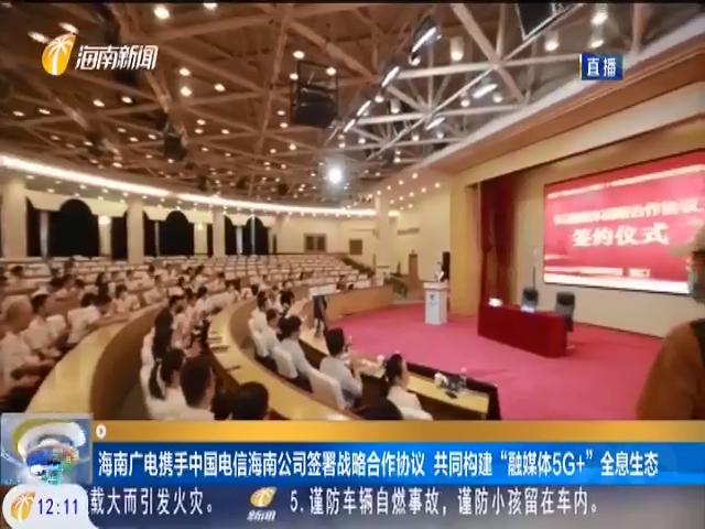 """海南广电携手中国电信海南公司签署战略合作协议 共同构建""""融媒体5G+""""全息生态"""