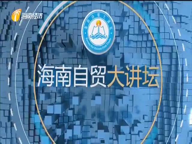 《海南自贸大讲坛》2020年06月21日