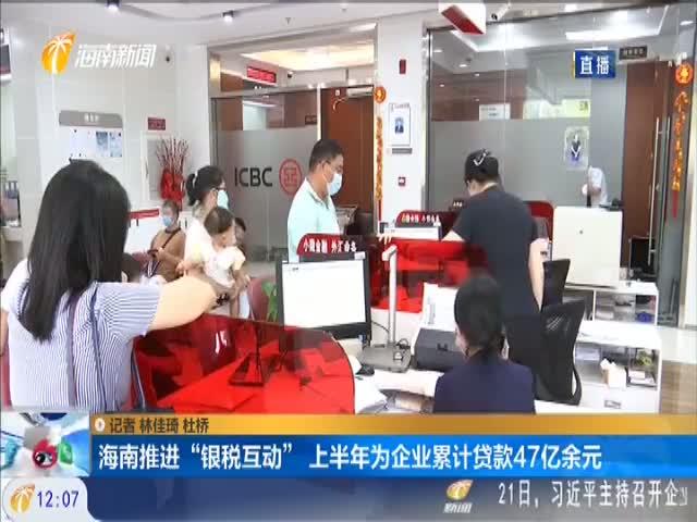 """海南推进""""银税互动""""上半年为企业累计贷款47亿余元"""
