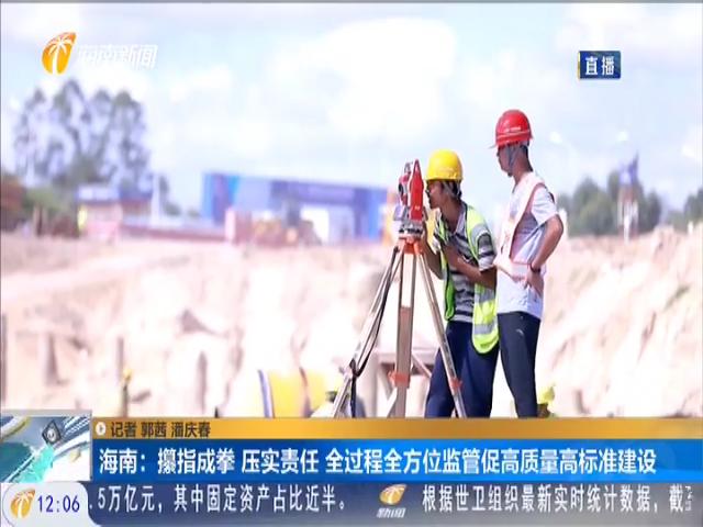 海南:攥指成拳 压实责任 全过程全方位监管促高质量高标准建设