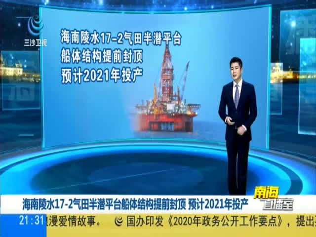 海南陵水17—2气田半潜平台船体结构提前封顶 预计2021年投产