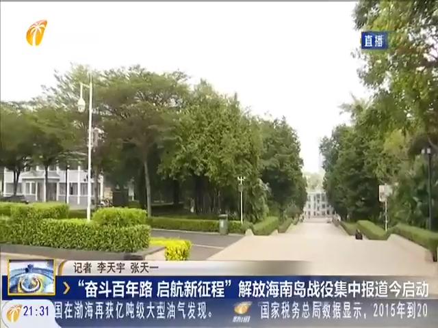 """""""奋斗百年路 启航新征程""""解放海南岛战役集中报道今启动"""