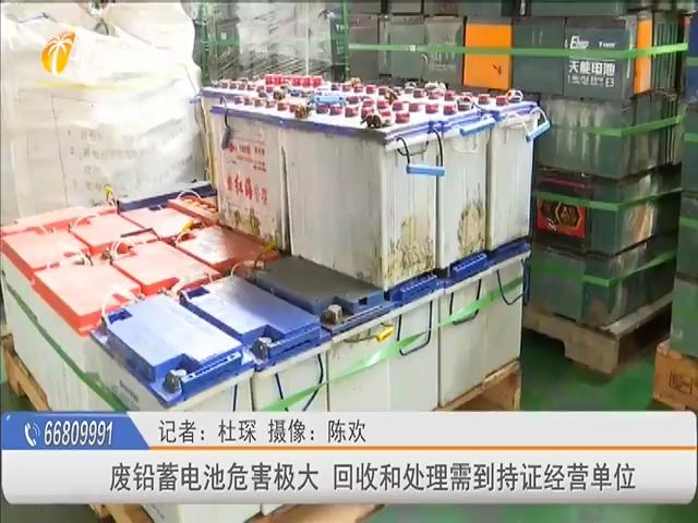 废铅蓄电池危害极大 回收和处理需到持证经营单位