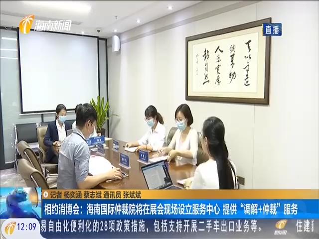 """相约消博会:海南国际仲裁院将在展会现场设立服务中心 提供""""调解+仲裁""""服务"""