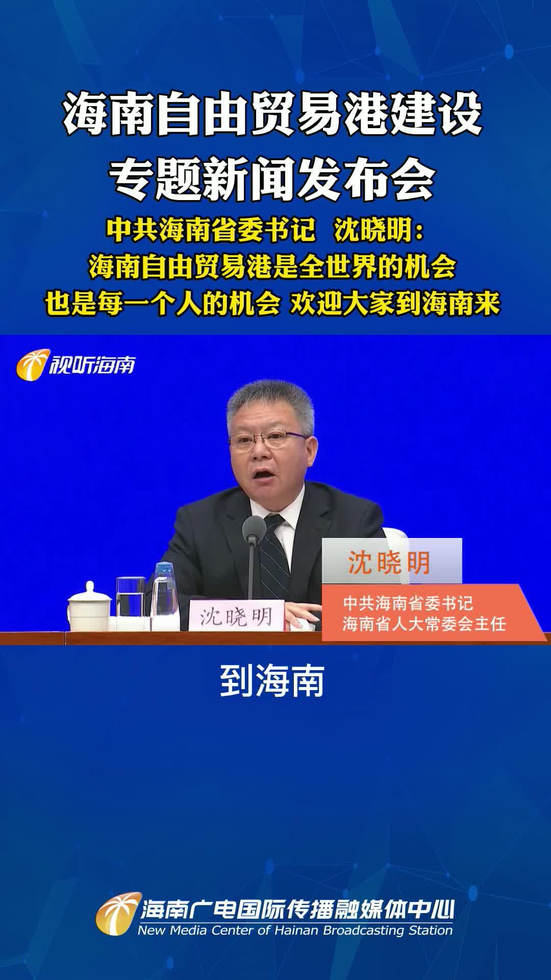 中共海南省委书记 沈晓明:海南自由贸易港是全世界的机会 也是每一个人的机会 欢迎大家到海南来