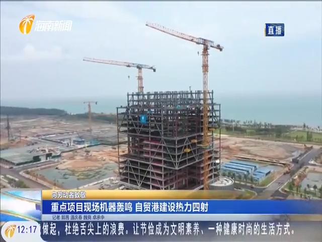 重点项目现场机器轰鸣 自贸港建设热力四射