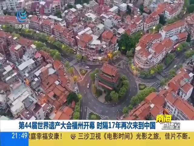 第44届世界遗产大会福州开幕 时隔17年再次来到中国