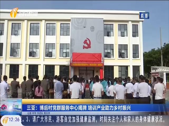 三亞:博后村黨群服務中心揭牌 培訓產業助力鄉村振興