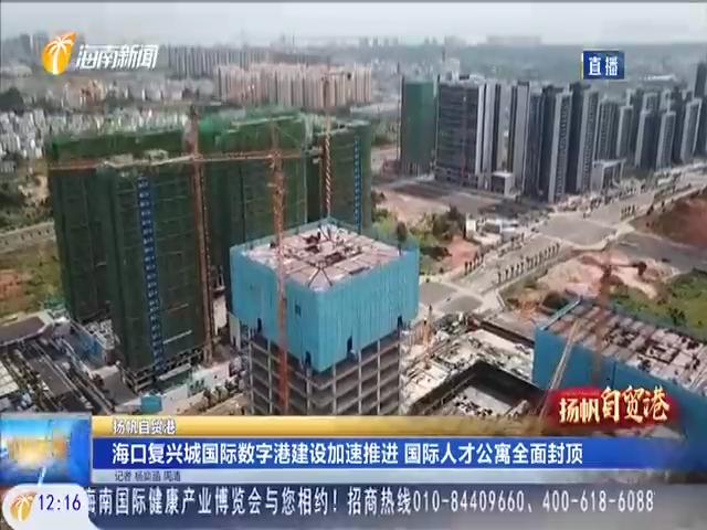 海口复兴城国际数字港建设加速推进 国际人才公寓全面封顶