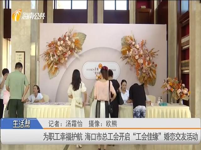 """为职工幸福护航 海口市总工会开启""""工会佳缘""""婚恋交友活动"""