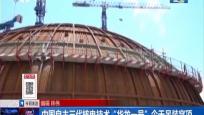 """中国自主三代核电技术""""华龙一号""""今天吊装穹顶"""