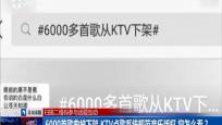6000首歌曲被下架 KTV點歌系統規范音樂版權 您怎么看?