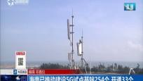 海南已推动建设5G试点基站254个 开通33个