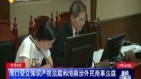 自贸快讯:海口设立知识产权法庭和海南涉外民商?#36335;?#24237;